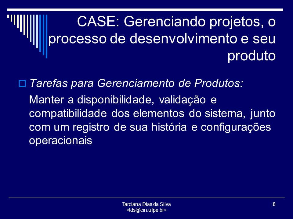 Tarciana Dias da Silva 9 CASE: Desenvolvimento técnico  Refere-se ao processo que transforma um documento inicial do software proposto ou de mudanças a serem aplicadas ao software já existente num sistema que implementa inteiramente a intenção do documento  Algumas das técnicas que podem ser empregadas para implementação desses passos elementares são aquelas baseadas em métodos formais