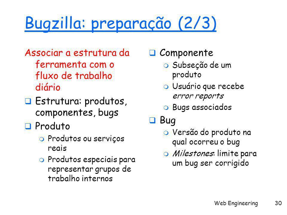 Web Engineering30 Bugzilla: preparação (2/3) Associar a estrutura da ferramenta com o fluxo de trabalho diário  Estrutura: produtos, componentes, bugs  Produto  Produtos ou serviços reais  Produtos especiais para representar grupos de trabalho internos  Componente  Subseção de um produto  Usuário que recebe error reports  Bugs associados  Bug  Versão do produto na qual ocorreu o bug  Milestones: limite para um bug ser corrigido