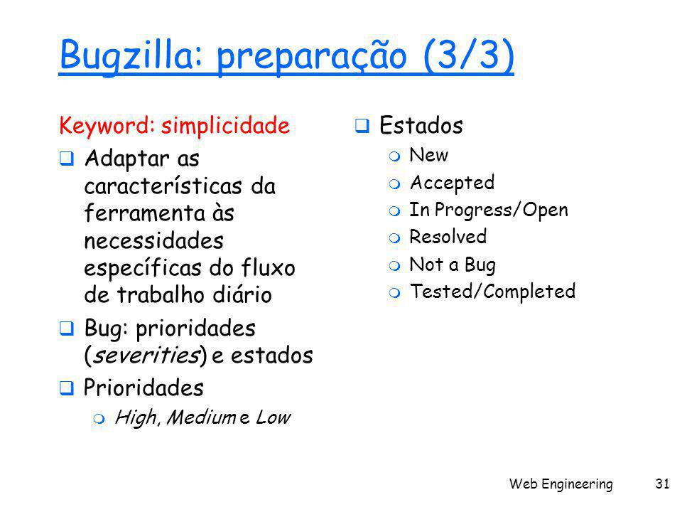 Web Engineering31 Bugzilla: preparação (3/3) Keyword: simplicidade  Adaptar as características da ferramenta às necessidades específicas do fluxo de trabalho diário  Bug: prioridades (severities) e estados  Prioridades  High, Medium e Low  Estados  New  Accepted  In Progress/Open  Resolved  Not a Bug  Tested/Completed