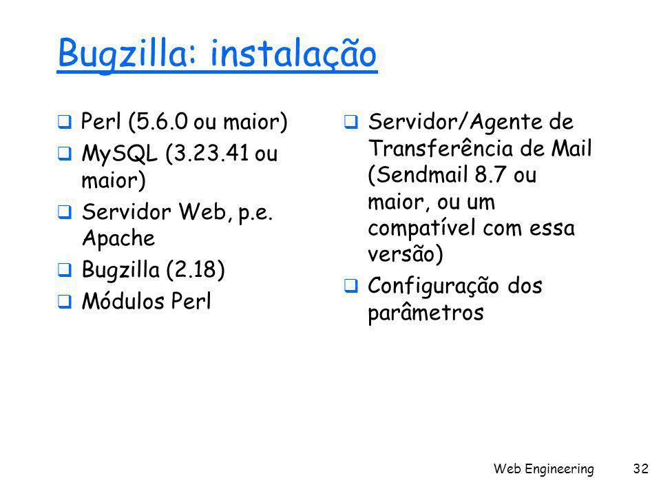 Web Engineering32 Bugzilla: instalação  Perl (5.6.0 ou maior)  MySQL (3.23.41 ou maior)  Servidor Web, p.e. Apache  Bugzilla (2.18)  Módulos Perl