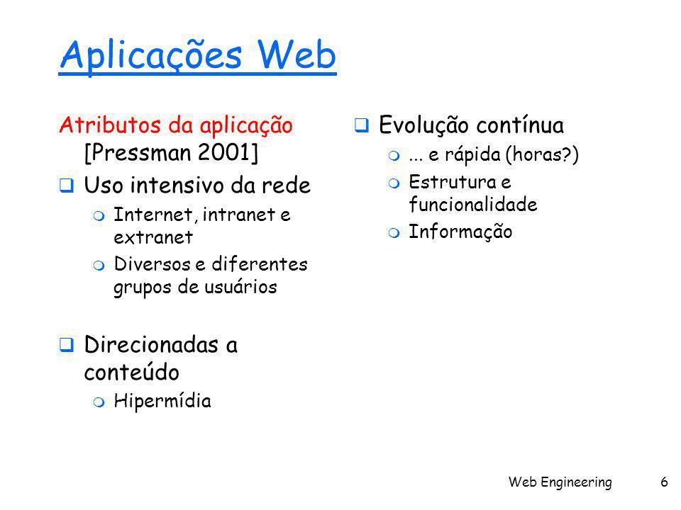 Web Engineering6 Aplicações Web Atributos da aplicação [Pressman 2001]  Uso intensivo da rede  Internet, intranet e extranet  Diversos e diferentes grupos de usuários  Direcionadas a conteúdo  Hipermídia  Evolução contínua ...