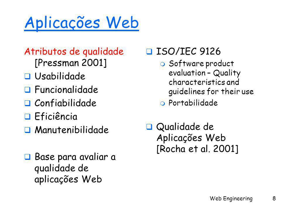 Web Engineering8 Aplicações Web Atributos de qualidade [Pressman 2001]  Usabilidade  Funcionalidade  Confiabilidade  Eficiência  Manutenibilidade