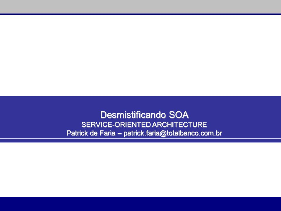 Desmistificando SOA SERVICE-ORIENTED ARCHITECTURE Patrick de Faria – patrick.faria@totalbanco.com.br
