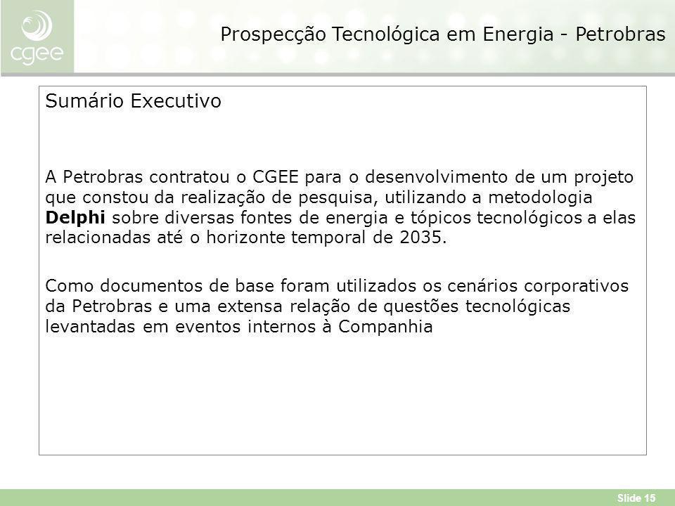 Slide 15 Sumário Executivo A Petrobras contratou o CGEE para o desenvolvimento de um projeto que constou da realização de pesquisa, utilizando a metodologia Delphi sobre diversas fontes de energia e tópicos tecnológicos a elas relacionadas até o horizonte temporal de 2035.