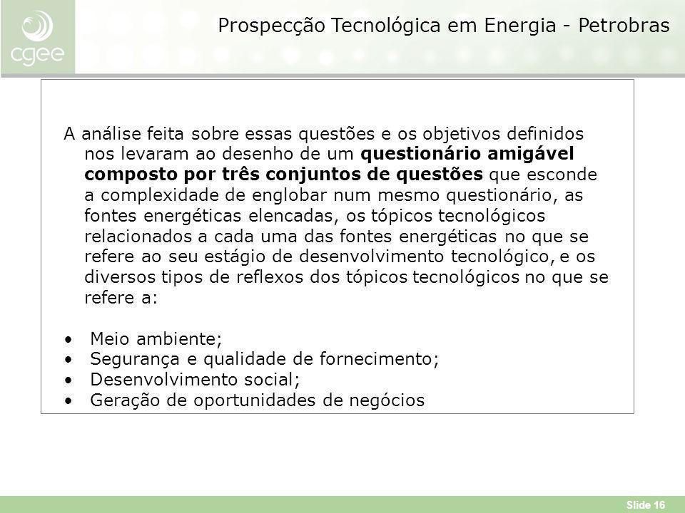 Slide 16 Prospecção Tecnológica em Energia - Petrobras A análise feita sobre essas questões e os objetivos definidos nos levaram ao desenho de um questionário amigável composto por três conjuntos de questões que esconde a complexidade de englobar num mesmo questionário, as fontes energéticas elencadas, os tópicos tecnológicos relacionados a cada uma das fontes energéticas no que se refere ao seu estágio de desenvolvimento tecnológico, e os diversos tipos de reflexos dos tópicos tecnológicos no que se refere a: Meio ambiente; Segurança e qualidade de fornecimento; Desenvolvimento social; Geração de oportunidades de negócios