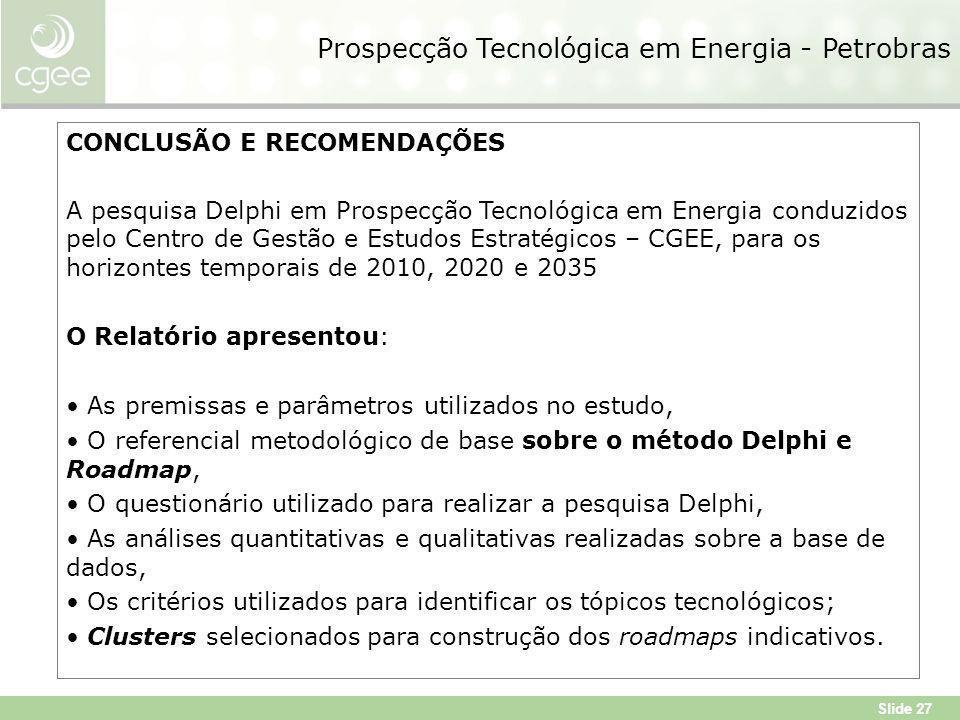 Slide 27 Prospecção Tecnológica em Energia - Petrobras CONCLUSÃO E RECOMENDAÇÕES A pesquisa Delphi em Prospecção Tecnológica em Energia conduzidos pelo Centro de Gestão e Estudos Estratégicos – CGEE, para os horizontes temporais de 2010, 2020 e 2035 O Relatório apresentou: As premissas e parâmetros utilizados no estudo, O referencial metodológico de base sobre o método Delphi e Roadmap, O questionário utilizado para realizar a pesquisa Delphi, As análises quantitativas e qualitativas realizadas sobre a base de dados, Os critérios utilizados para identificar os tópicos tecnológicos; Clusters selecionados para construção dos roadmaps indicativos.