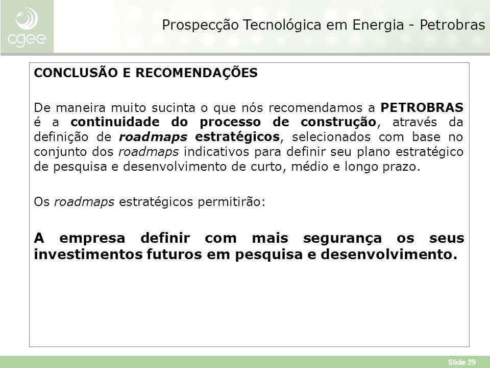 Slide 29 Prospecção Tecnológica em Energia - Petrobras CONCLUSÃO E RECOMENDAÇÕES De maneira muito sucinta o que nós recomendamos a PETROBRAS é a continuidade do processo de construção, através da definição de roadmaps estratégicos, selecionados com base no conjunto dos roadmaps indicativos para definir seu plano estratégico de pesquisa e desenvolvimento de curto, médio e longo prazo.