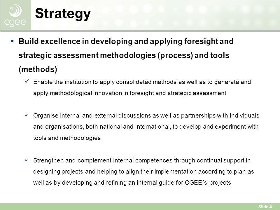 Slide 4 Strategy  Build excellence in developing and applying foresight and strategic assessment methodologies (process) and tools (methods) Enable t