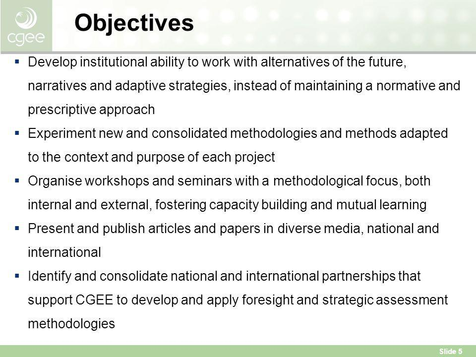 Slide 5 Objectives  Develop institutional ability to work with alternatives of the future, narratives and adaptive strategies, instead of maintaining