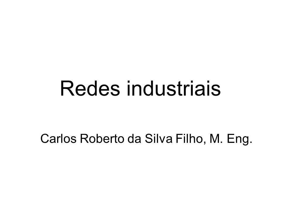 Redes industriais Carlos Roberto da Silva Filho, M. Eng.