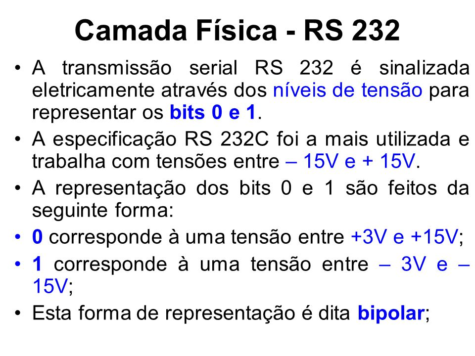 Camada Física - RS 232 A transmissão serial RS 232 é sinalizada eletricamente através dos níveis de tensão para representar os bits 0 e 1. A especific