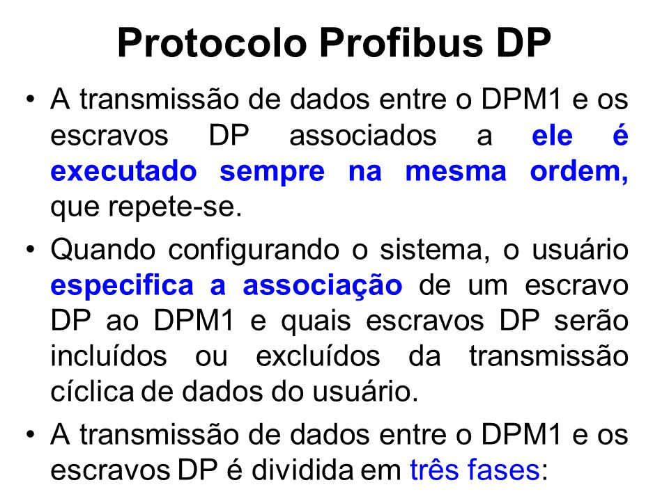 Protocolo Profibus DP A transmissão de dados entre o DPM1 e os escravos DP associados a ele é executado sempre na mesma ordem, que repete-se. Quando c