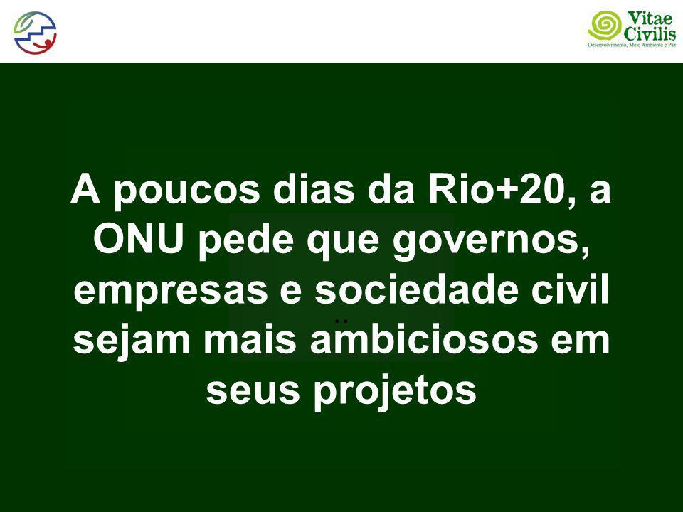 A poucos dias da Rio+20, a ONU pede que governos, empresas e sociedade civil sejam mais ambiciosos em seus projetos..