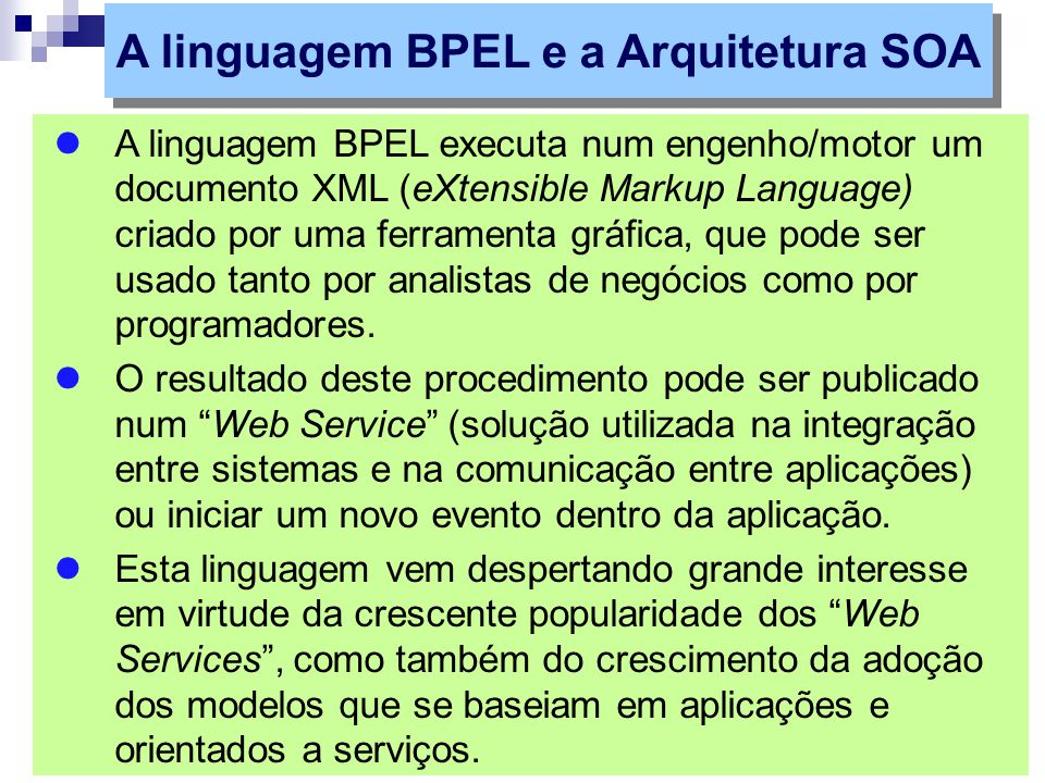 A linguagem BPEL executa num engenho/motor um documento XML (eXtensible Markup Language) criado por uma ferramenta gráfica, que pode ser usado tanto por analistas de negócios como por programadores.