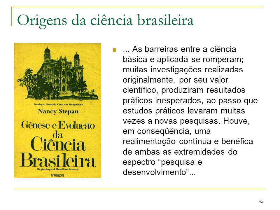 45 Origens da ciência brasileira... As barreiras entre a ciência básica e aplicada se romperam; muitas investigações realizadas originalmente, por seu