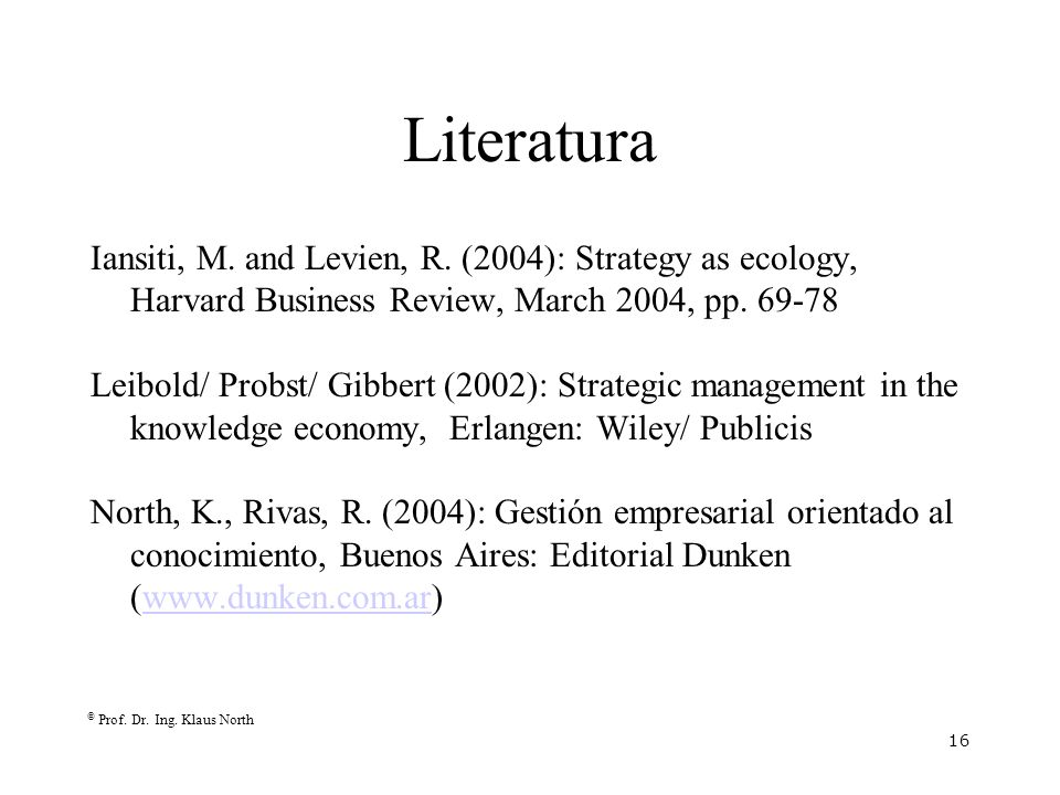 © Prof. Dr. Ing. Klaus North 16 Literatura Iansiti, M. and Levien, R. (2004): Strategy as ecology, Harvard Business Review, March 2004, pp. 69-78 Leib