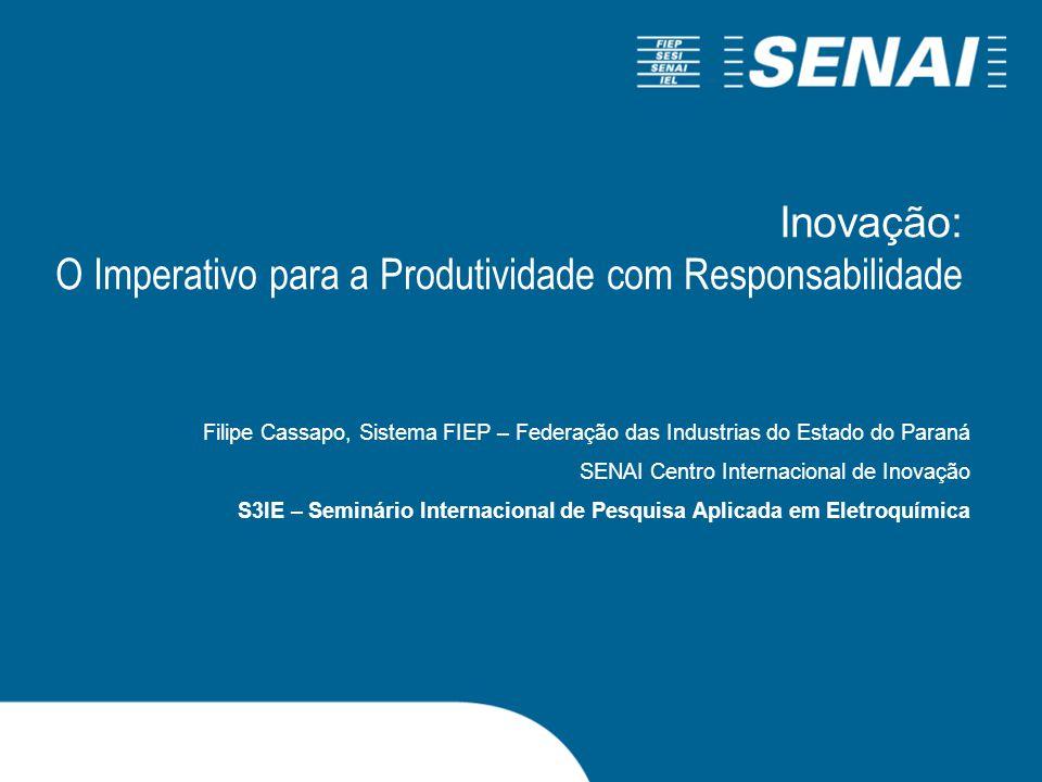 Inovação: O Imperativo para a Produtividade com Responsabilidade Filipe Cassapo, Sistema FIEP – Federação das Industrias do Estado do Paraná SENAI Centro Internacional de Inovação S3IE – Seminário Internacional de Pesquisa Aplicada em Eletroquímica
