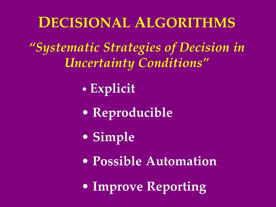D ECISIONAL A LGORITHMS Systematic Strategies of Decision in Uncertainty Conditions Explicit Reproducible Simple Possible Automation Improve Reporting