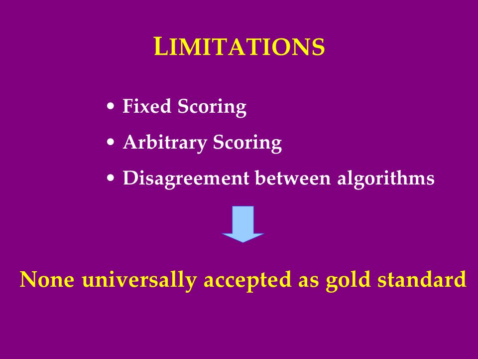 L IMITATIONS Fixed Scoring Arbitrary Scoring Disagreement between algorithms None universally accepted as gold standard