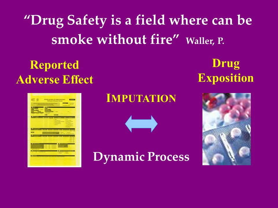 I MPUTATION Drug Exposition Reported Adverse Effect Drug Safety is a field where can be smoke without fire Waller, P.