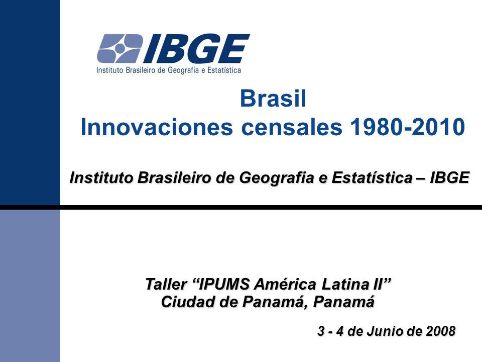 "Brasil Innovaciones censales 1980-2010 Instituto Brasileiro de Geografia e Estatística – IBGE Taller ""IPUMS América Latina II"" Ciudad de Panamá, Panam"