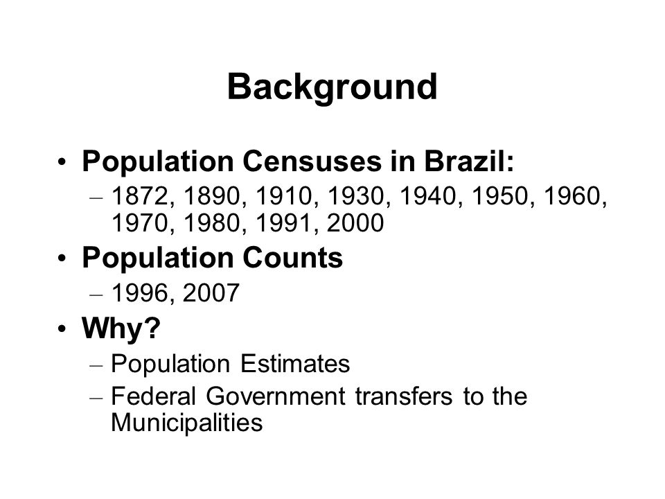 Background Population Censuses in Brazil: – 1872, 1890, 1910, 1930, 1940, 1950, 1960, 1970, 1980, 1991, 2000 Population Counts – 1996, 2007 Why? – Pop
