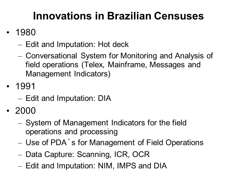 Innovations in Brazilian Censuses 1980 – Edit and Imputation: Hot deck – Conversational System for Monitoring and Analysis of field operations (Telex, Mainframe, Messages and Management Indicators) 1991 – Edit and Imputation: DIA 2000 – System of Management Indicators for the field operations and processing – Use of PDA´s for Management of Field Operations – Data Capture: Scanning, ICR, OCR – Edit and Imputation: NIM, IMPS and DIA