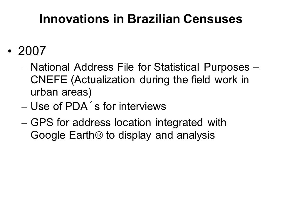 Innovations in Brazilian Censuses 2007 – National Address File for Statistical Purposes – CNEFE (Actualization during the field work in urban areas) – Use of PDA´s for interviews – GPS for address location integrated with Google Earth  to display and analysis