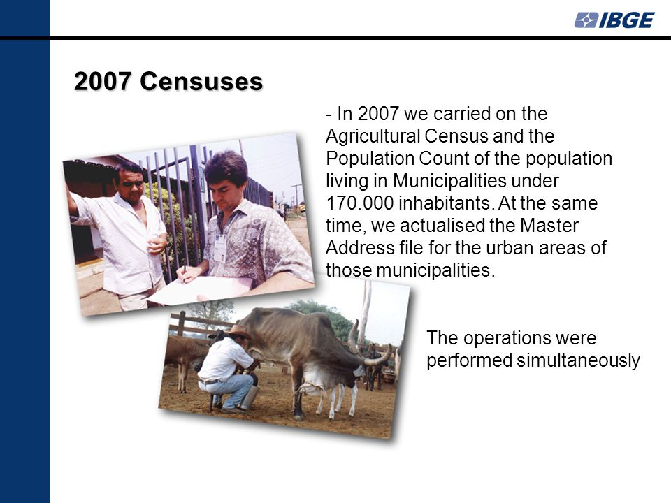 2007 Censuses The operations were performed simultaneously - In 2007 we carried on the Agricultural Census and the Population Count of the population