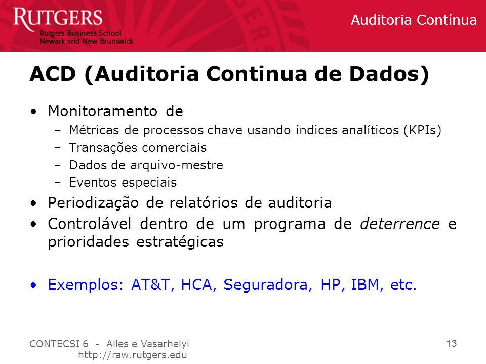 CONTECSI 6 - Alles e Vasarhelyi http://raw.rutgers.edu Auditoria Contínua 13 ACD (Auditoria Continua de Dados) Monitoramento de –Métricas de processos chave usando índices analíticos (KPIs) –Transações comerciais –Dados de arquivo-mestre –Eventos especiais Periodização de relatórios de auditoria Controlável dentro de um programa de deterrence e prioridades estratégicas Exemplos: AT&T, HCA, Seguradora, HP, IBM, etc.