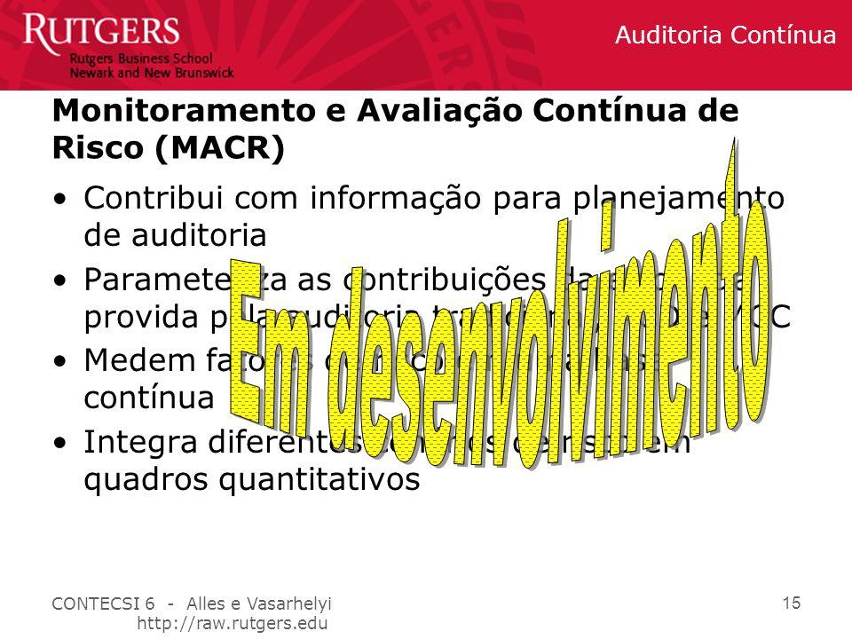 CONTECSI 6 - Alles e Vasarhelyi http://raw.rutgers.edu Auditoria Contínua 15 Monitoramento e Avaliação Contínua de Risco (MACR) Contribui com informação para planejamento de auditoria Parameteriza as contribuições da evidencia provida pela auditoria tradicional, ACD e MCC Medem fatores de risco em uma base contínua Integra diferentes cenários de risco em quadros quantitativos