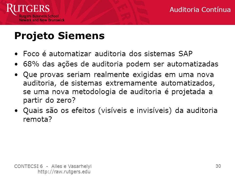 CONTECSI 6 - Alles e Vasarhelyi http://raw.rutgers.edu Auditoria Contínua 30 Projeto Siemens Foco é automatizar auditoria dos sistemas SAP 68% das ações de auditoria podem ser automatizadas Que provas seriam realmente exigidas em uma nova auditoria, de sistemas extremamente automatizados, se uma nova metodologia de auditoria é projetada a partir do zero.