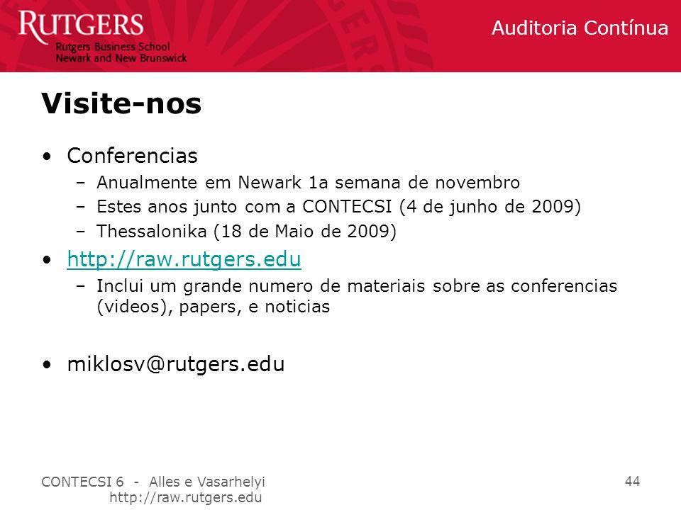 CONTECSI 6 - Alles e Vasarhelyi http://raw.rutgers.edu Auditoria Contínua 44 Visite-nos Conferencias –Anualmente em Newark 1a semana de novembro –Estes anos junto com a CONTECSI (4 de junho de 2009) –Thessalonika (18 de Maio de 2009) http://raw.rutgers.edu –Inclui um grande numero de materiais sobre as conferencias (videos), papers, e noticias miklosv@rutgers.edu