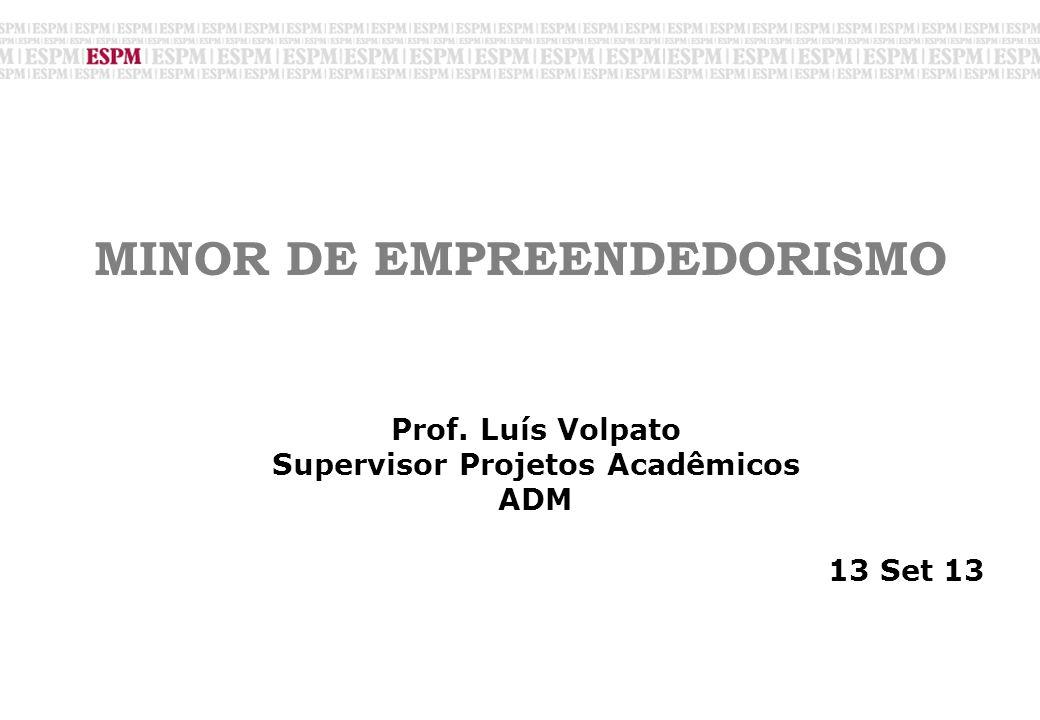 MINOR DE EMPREENDEDORISMO Prof. Luís Volpato Supervisor Projetos Acadêmicos ADM 13 Set 13