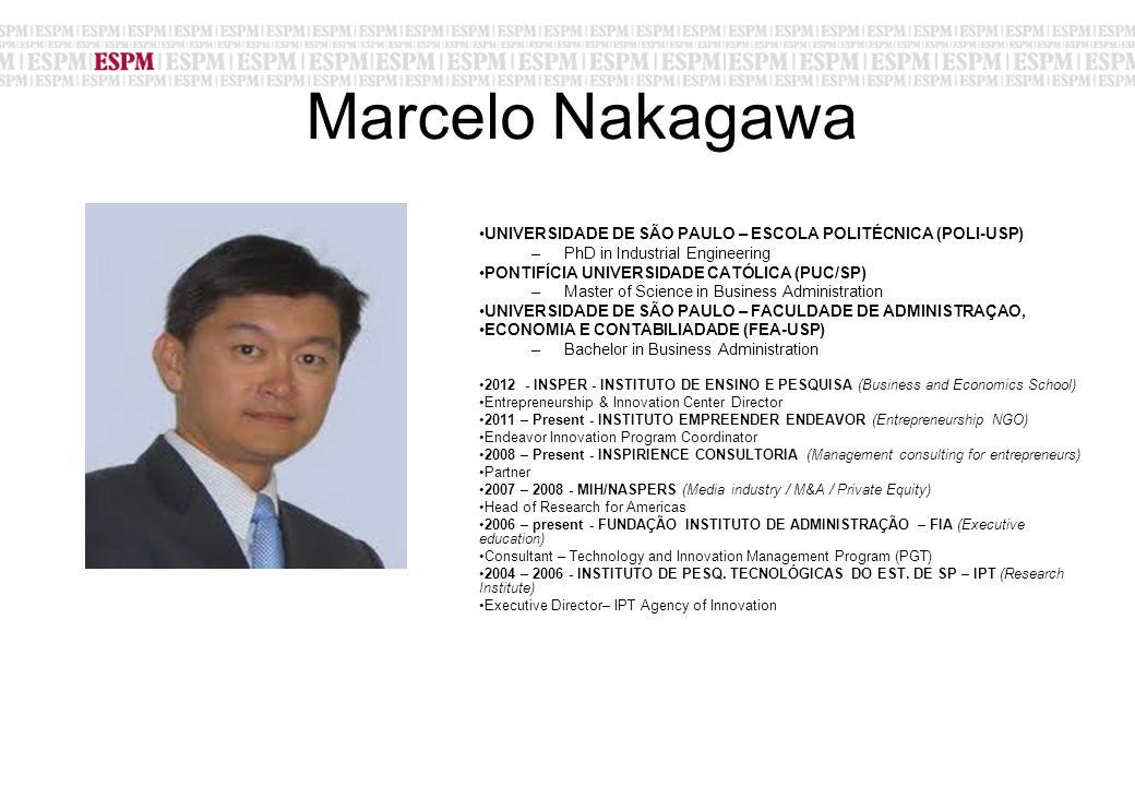 Marcelo Nakagawa UNIVERSIDADE DE SÃO PAULO – ESCOLA POLITÉCNICA (POLI-USP) –PhD in Industrial Engineering PONTIFÍCIA UNIVERSIDADE CATÓLICA (PUC/SP) –Master of Science in Business Administration UNIVERSIDADE DE SÃO PAULO – FACULDADE DE ADMINISTRAÇAO, ECONOMIA E CONTABILIADADE (FEA-USP) –Bachelor in Business Administration 2012 - INSPER - INSTITUTO DE ENSINO E PESQUISA (Business and Economics School) Entrepreneurship & Innovation Center Director 2011 – Present - INSTITUTO EMPREENDER ENDEAVOR (Entrepreneurship NGO) Endeavor Innovation Program Coordinator 2008 – Present - INSPIRIENCE CONSULTORIA (Management consulting for entrepreneurs) Partner 2007 – 2008 - MIH/NASPERS (Media industry / M&A / Private Equity) Head of Research for Americas 2006 – present - FUNDAÇÃO INSTITUTO DE ADMINISTRAÇÃO – FIA (Executive education) Consultant – Technology and Innovation Management Program (PGT) 2004 – 2006 - INSTITUTO DE PESQ.