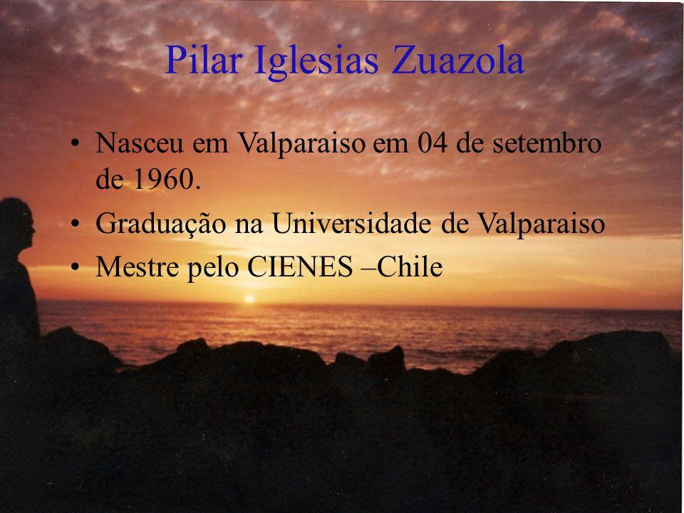 Pilar Iglesias Zuazola Nasceu em Valparaiso em 04 de setembro de 1960. Graduação na Universidade de Valparaiso Mestre pelo CIENES –Chile