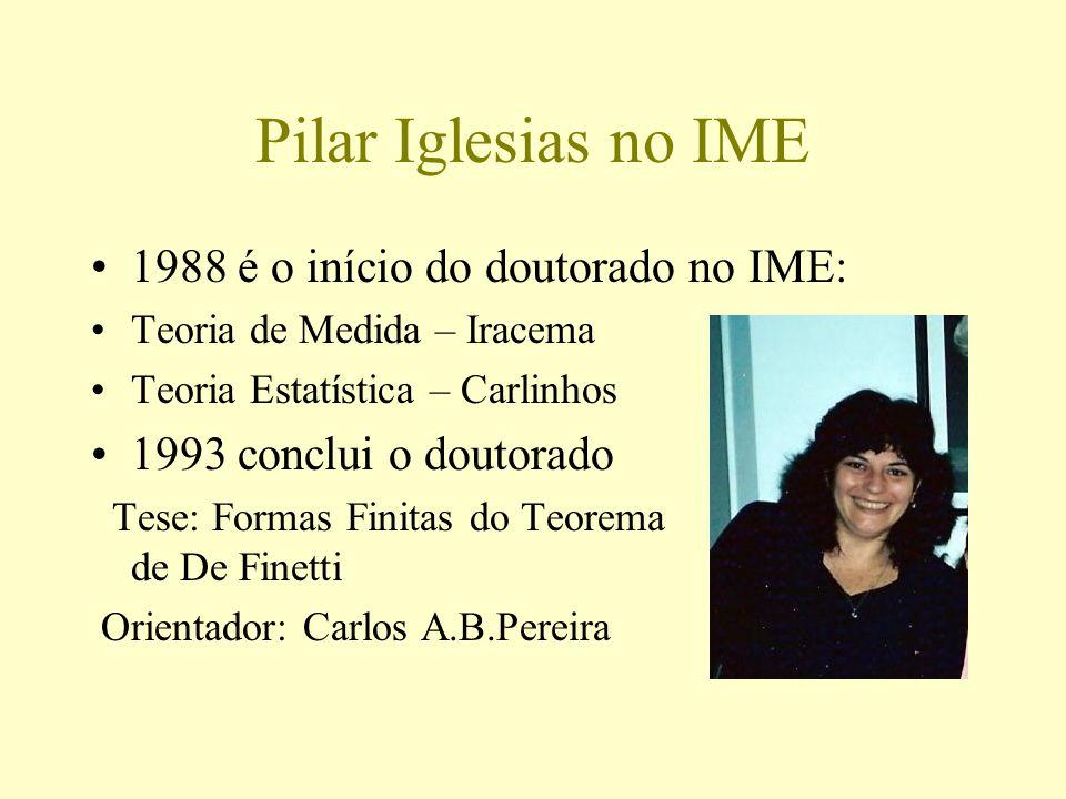 Pilar Iglesias no IME 1988 é o início do doutorado no IME: Teoria de Medida – Iracema Teoria Estatística – Carlinhos 1993 conclui o doutorado Tese: Fo