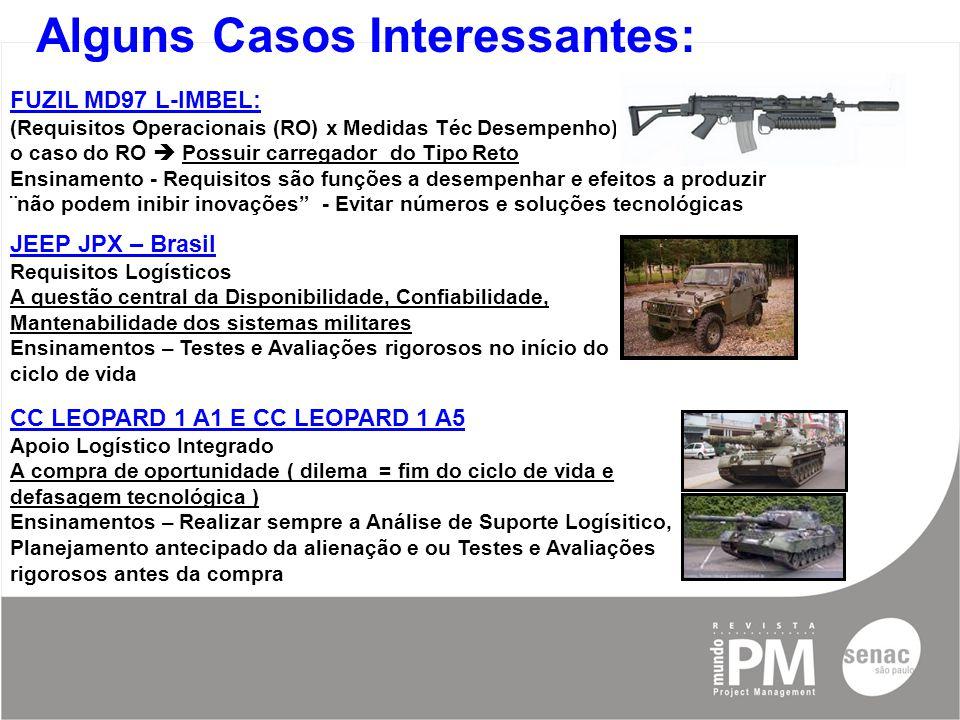 Alguns Casos Interessantes: JEEP JPX – Brasil Requisitos Logísticos A questão central da Disponibilidade, Confiabilidade, Mantenabilidade dos sistemas militares Ensinamentos – Testes e Avaliações rigorosos no início do ciclo de vida FUZIL MD97 L-IMBEL: (Requisitos Operacionais (RO) x Medidas Téc Desempenho) o caso do RO  Possuir carregador do Tipo Reto Ensinamento - Requisitos são funções a desempenhar e efeitos a produzir ¨não podem inibir inovações - Evitar números e soluções tecnológicas CC LEOPARD 1 A1 E CC LEOPARD 1 A5 Apoio Logístico Integrado A compra de oportunidade ( dilema = fim do ciclo de vida e defasagem tecnológica ) Ensinamentos – Realizar sempre a Análise de Suporte Logísitico, Planejamento antecipado da alienação e ou Testes e Avaliações rigorosos antes da compra