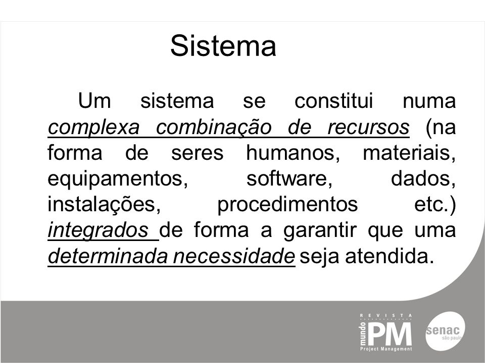 Sistema Um sistema se constitui numa complexa combinação de recursos (na forma de seres humanos, materiais, equipamentos, software, dados, instalações, procedimentos etc.) integrados de forma a garantir que uma determinada necessidade seja atendida.