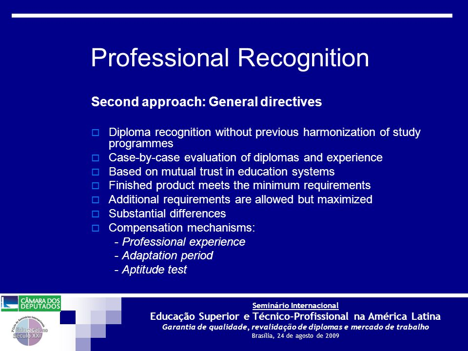 Seminário Internacional Educação Superior e Técnico-Profissional na América Latina Garantia de qualidade, revalidação de diplomas e mercado de trabalho Brasília, 24 de agosto de 2009 Second approach: General directives  Diploma recognition without previous harmonization of study programmes  Case-by-case evaluation of diplomas and experience  Based on mutual trust in education systems  Finished product meets the minimum requirements  Additional requirements are allowed but maximized  Substantial differences  Compensation mechanisms: - Professional experience - Adaptation period - Aptitude test Professional Recognition