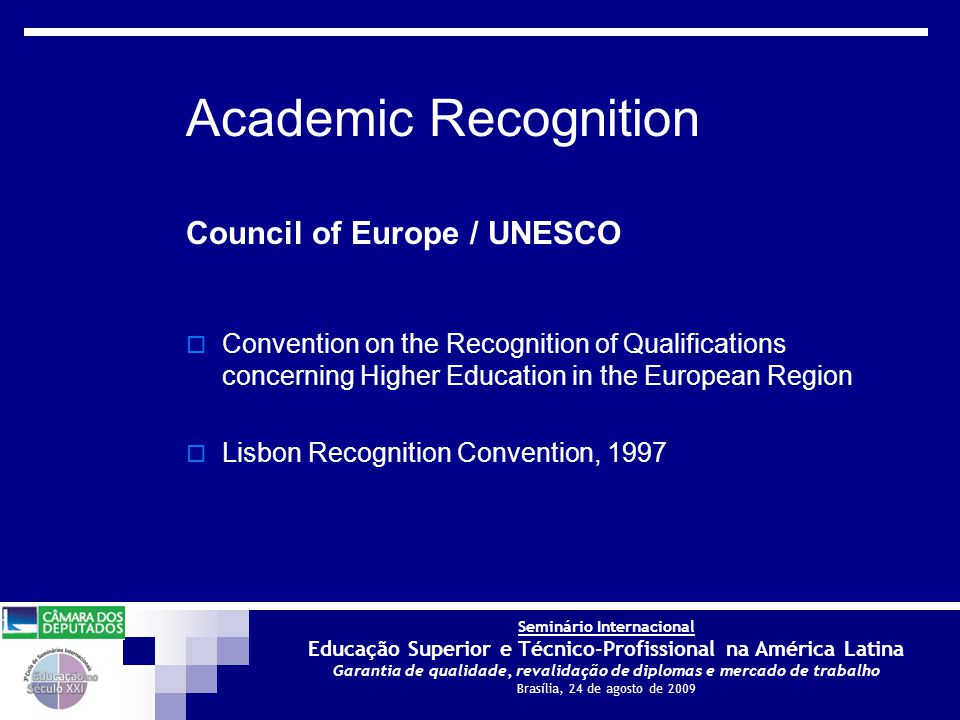 Seminário Internacional Educação Superior e Técnico-Profissional na América Latina Garantia de qualidade, revalidação de diplomas e mercado de trabalho Brasília, 24 de agosto de 2009 Council of Europe / UNESCO  Convention on the Recognition of Qualifications concerning Higher Education in the European Region  Lisbon Recognition Convention, 1997 Academic Recognition