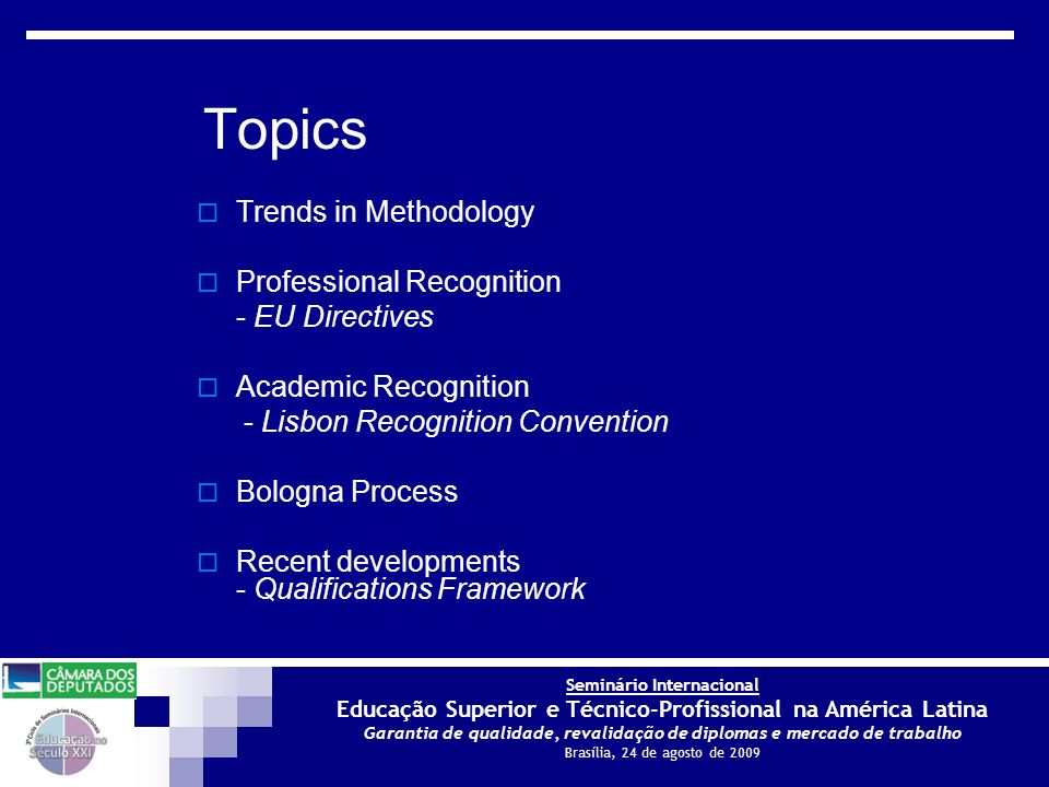 Seminário Internacional Educação Superior e Técnico-Profissional na América Latina Garantia de qualidade, revalidação de diplomas e mercado de trabalho Brasília, 24 de agosto de 2009  Trends in Methodology  Professional Recognition - EU Directives  Academic Recognition - Lisbon Recognition Convention  Bologna Process  Recent developments - Qualifications Framework Topics