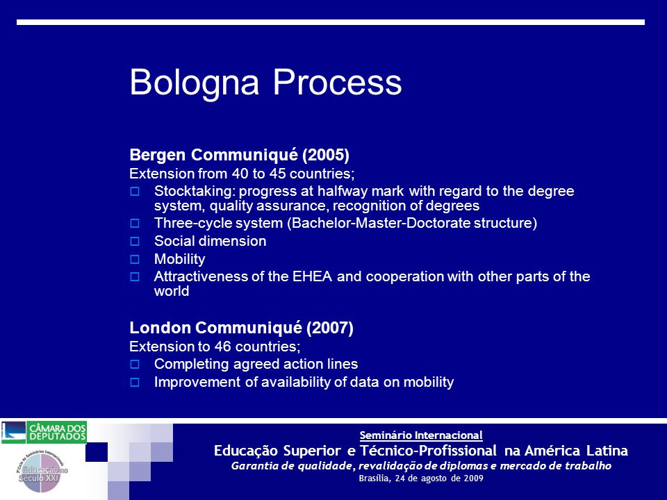 Seminário Internacional Educação Superior e Técnico-Profissional na América Latina Garantia de qualidade, revalidação de diplomas e mercado de trabalho Brasília, 24 de agosto de 2009 Bologna Process Bergen Communiqué (2005) Extension from 40 to 45 countries;  Stocktaking: progress at halfway mark with regard to the degree system, quality assurance, recognition of degrees  Three-cycle system (Bachelor-Master-Doctorate structure)  Social dimension  Mobility  Attractiveness of the EHEA and cooperation with other parts of the world London Communiqué (2007) Extension to 46 countries;  Completing agreed action lines  Improvement of availability of data on mobility