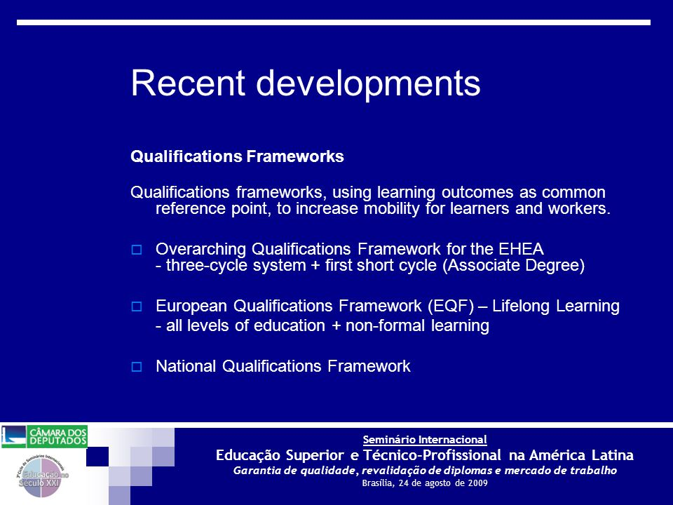 Seminário Internacional Educação Superior e Técnico-Profissional na América Latina Garantia de qualidade, revalidação de diplomas e mercado de trabalho Brasília, 24 de agosto de 2009 Recent developments Qualifications Frameworks Qualifications frameworks, using learning outcomes as common reference point, to increase mobility for learners and workers.