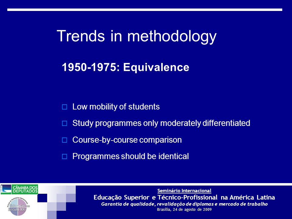 Seminário Internacional Educação Superior e Técnico-Profissional na América Latina Garantia de qualidade, revalidação de diplomas e mercado de trabalho Brasília, 24 de agosto de 2009 1950-1975: Equivalence  Low mobility of students  Study programmes only moderately differentiated  Course-by-course comparison  Programmes should be identical Trends in methodology