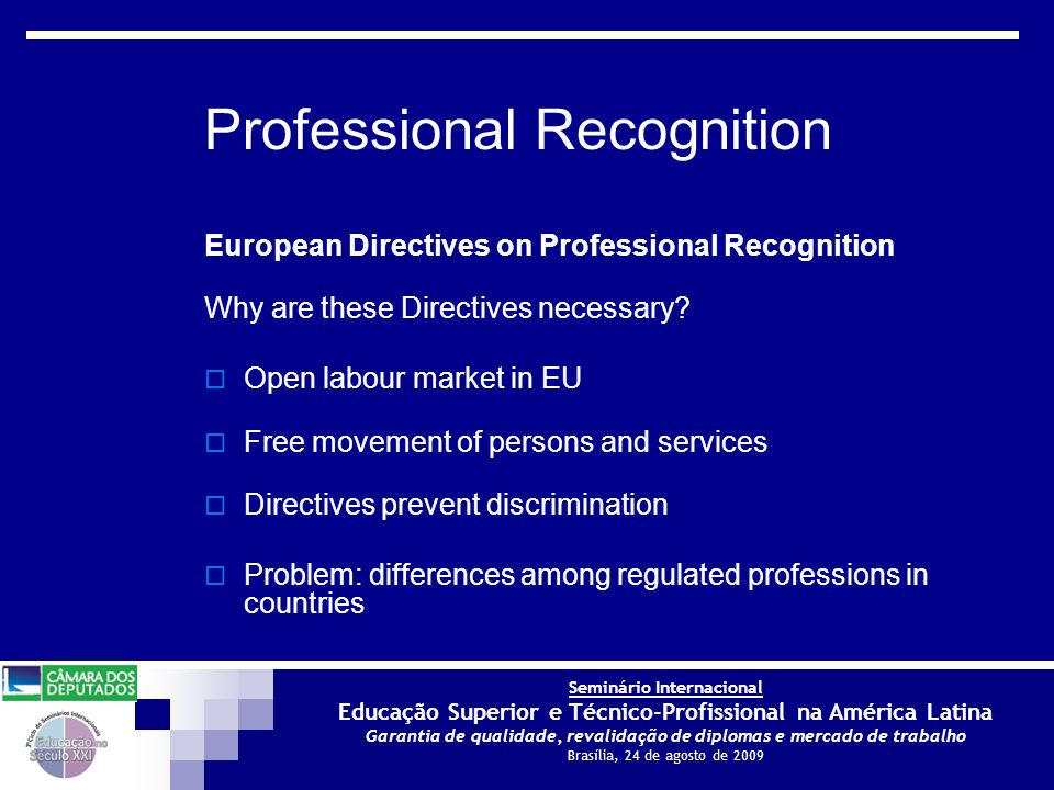 Seminário Internacional Educação Superior e Técnico-Profissional na América Latina Garantia de qualidade, revalidação de diplomas e mercado de trabalho Brasília, 24 de agosto de 2009 European Directives on Professional Recognition Why are these Directives necessary.