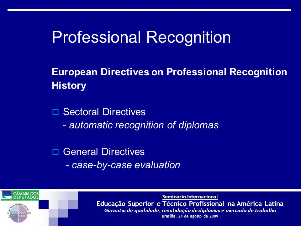 Seminário Internacional Educação Superior e Técnico-Profissional na América Latina Garantia de qualidade, revalidação de diplomas e mercado de trabalho Brasília, 24 de agosto de 2009 European Directives on Professional Recognition History  Sectoral Directives - automatic recognition of diplomas  General Directives - case-by-case evaluation Professional Recognition