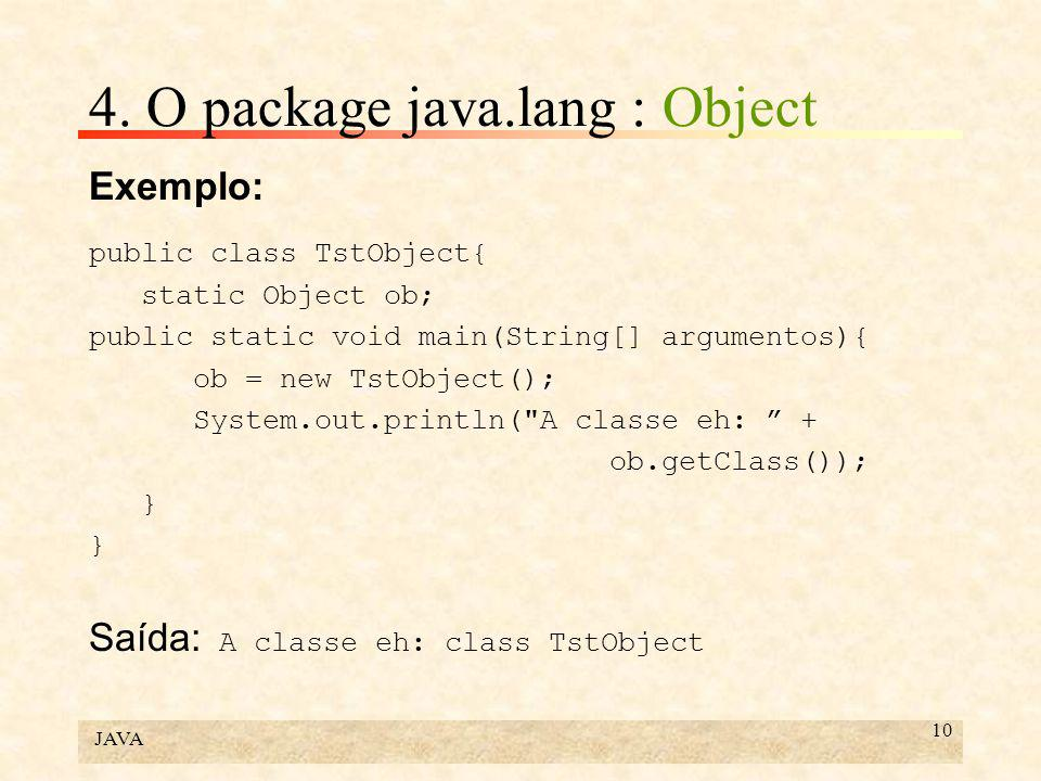 JAVA 10 4. O package java.lang : Object Exemplo: public class TstObject{ static Object ob; public static void main(String[] argumentos){ ob = new TstO