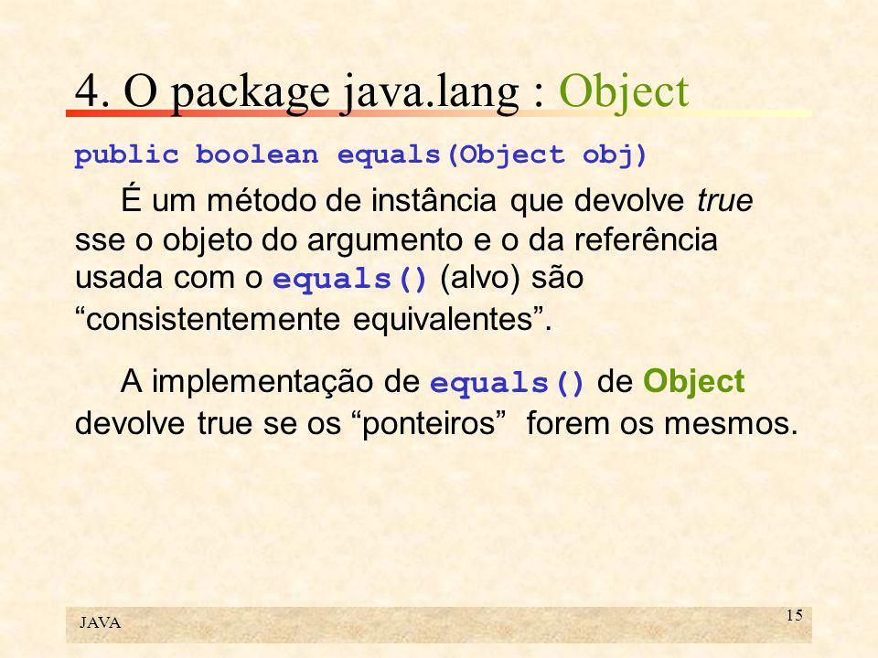 JAVA 15 4. O package java.lang : Object public boolean equals(Object obj) É um método de instância que devolve true sse o objeto do argumento e o da r