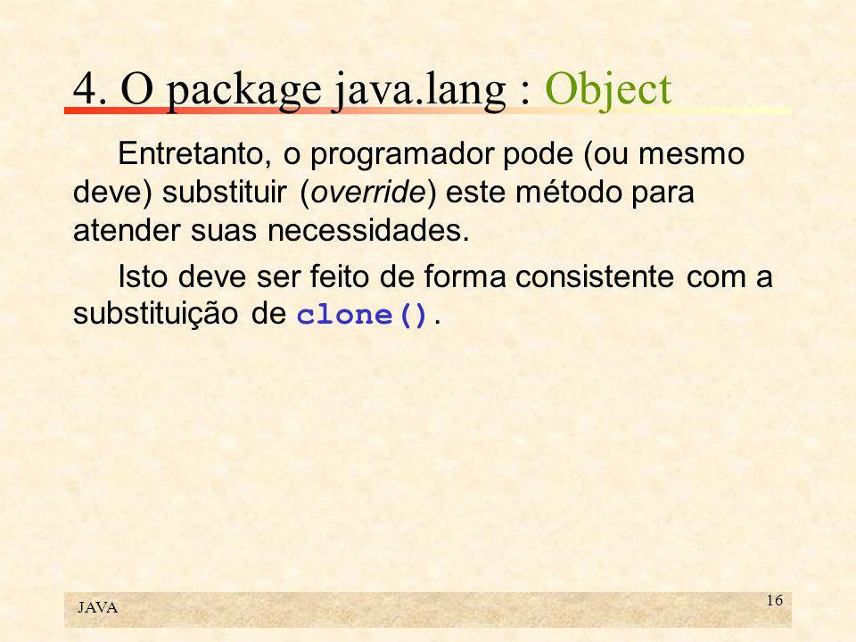 JAVA 16 4. O package java.lang : Object Entretanto, o programador pode (ou mesmo deve) substituir (override) este método para atender suas necessidade